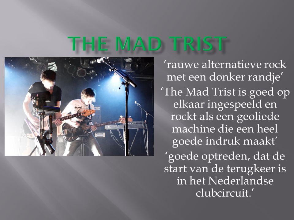 'rauwe alternatieve rock met een donker randje' 'The Mad Trist is goed op elkaar ingespeeld en rockt als een geoliede machine die een heel goede indruk maakt' 'goede optreden, dat de start van de terugkeer is in het Nederlandse clubcircuit.'