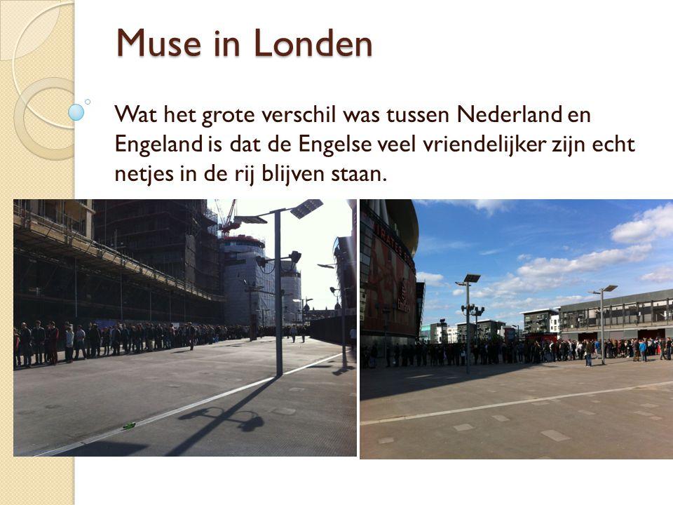 Muse in Londen Wat het grote verschil was tussen Nederland en Engeland is dat de Engelse veel vriendelijker zijn echt netjes in de rij blijven staan.