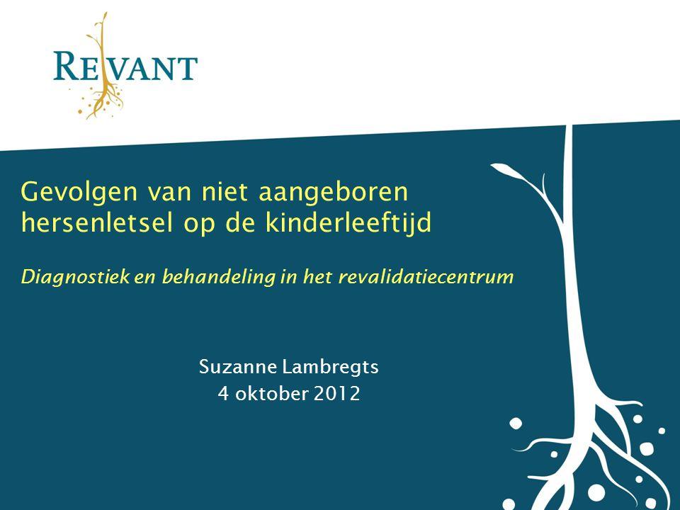 Gevolgen van niet aangeboren hersenletsel op de kinderleeftijd Diagnostiek en behandeling in het revalidatiecentrum Suzanne Lambregts 4 oktober 2012