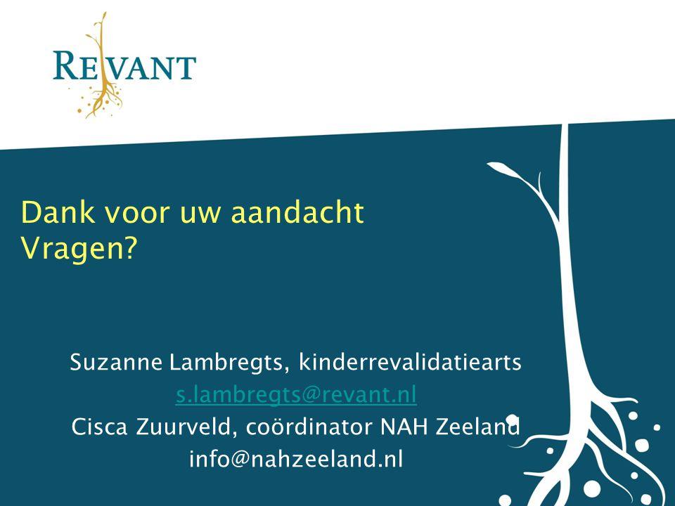 Dank voor uw aandacht Vragen? Suzanne Lambregts, kinderrevalidatiearts s.lambregts@revant.nl Cisca Zuurveld, coördinator NAH Zeeland info@nahzeeland.n