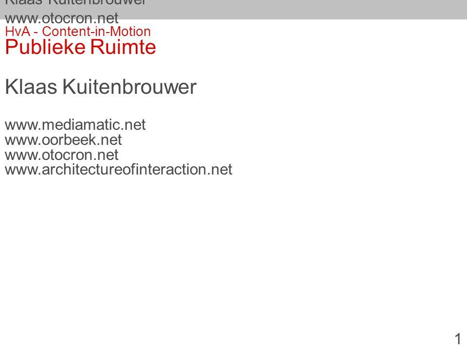 Klaas Kuitenbrouwer www.otocron.net HvA - Content-in-Motion Publieke Ruimte Klaas Kuitenbrouwer www.mediamatic.net www.oorbeek.net www.otocron.net www.architectureofinteraction.net 1