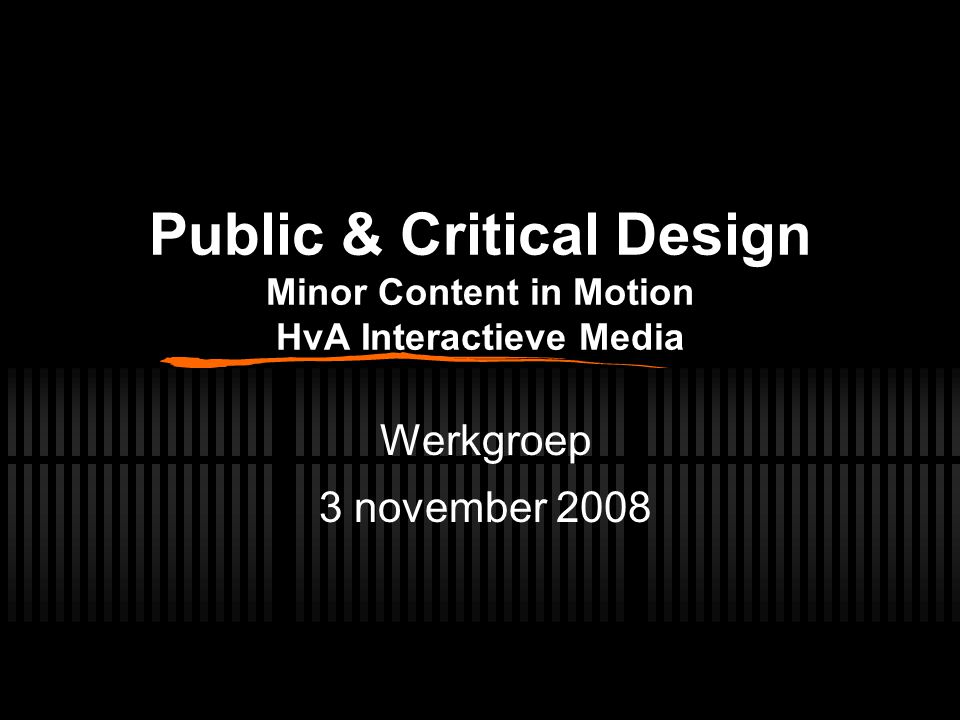 Public & Critical Design Minor Content in Motion HvA Interactieve Media Werkgroep 3 november 2008
