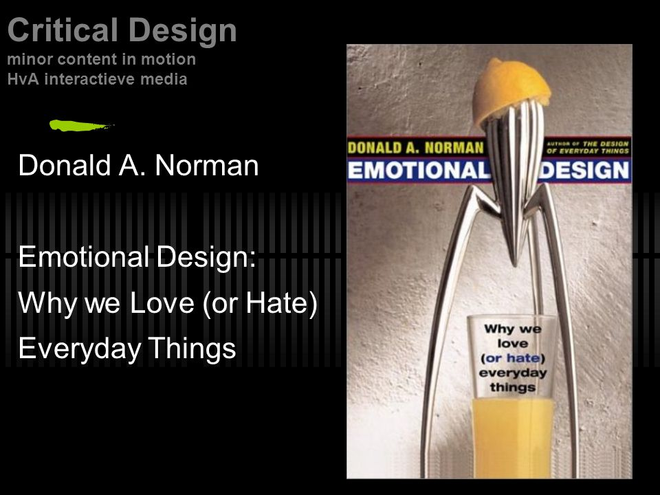 Donald A. Norman Emotional Design: Why we Love (or Hate) Everyday Things Critical Design minor content in motion HvA interactieve media