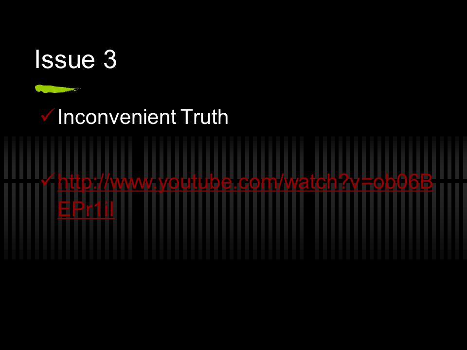 Issue 3 Inconvenient Truth http://www.youtube.com/watch v=ob06B EPr1iI http://www.youtube.com/watch v=ob06B EPr1iI