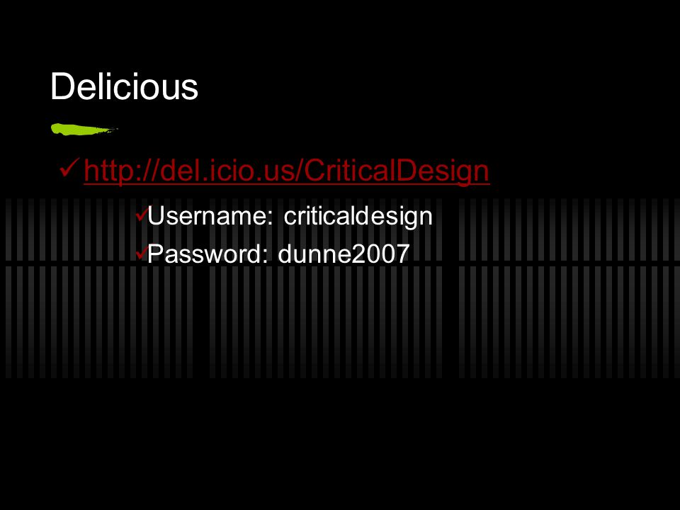 Delicious http://del.icio.us/CriticalDesign Username: criticaldesign Password: dunne2007