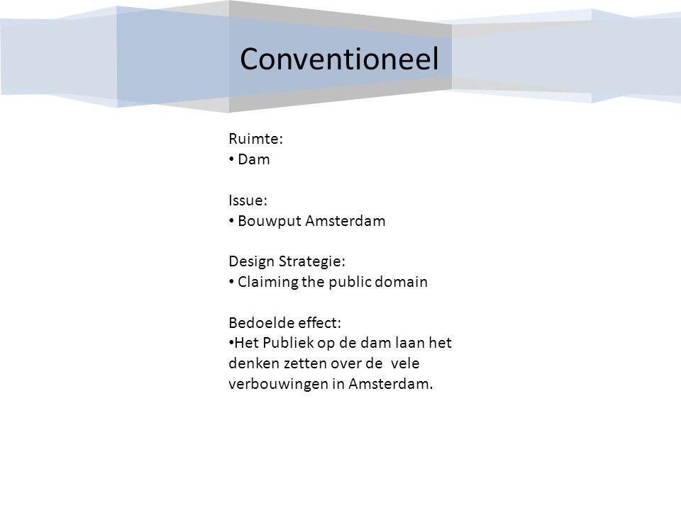 Conventioneel Ruimte: Dam Issue: Bouwput Amsterdam Design Strategie: Claiming the public domain Bedoelde effect: Het Publiek op de dam laan het denken