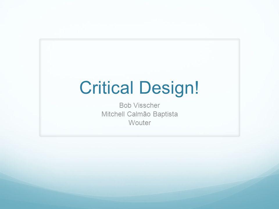 Critical Design! Bob Visscher Mitchell Calmão Baptista Wouter