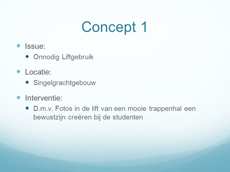 Concept 1 Issue: Onnodig Liftgebruik Locatie: Singelgrachtgebouw Interventie: D.m.v.