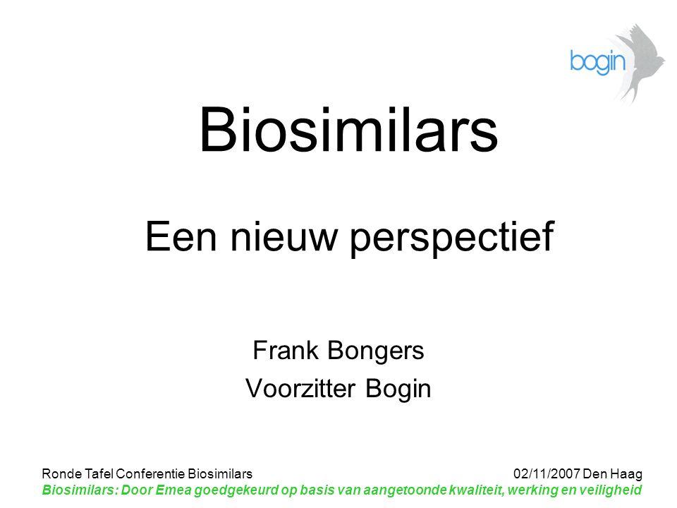 Ronde Tafel Conferentie Biosimilars 02/11/2007 Den Haag Biosimilars: Door Emea goedgekeurd op basis van aangetoonde kwaliteit, werking en veiligheid Biosimilars Een nieuw perspectief Frank Bongers Voorzitter Bogin
