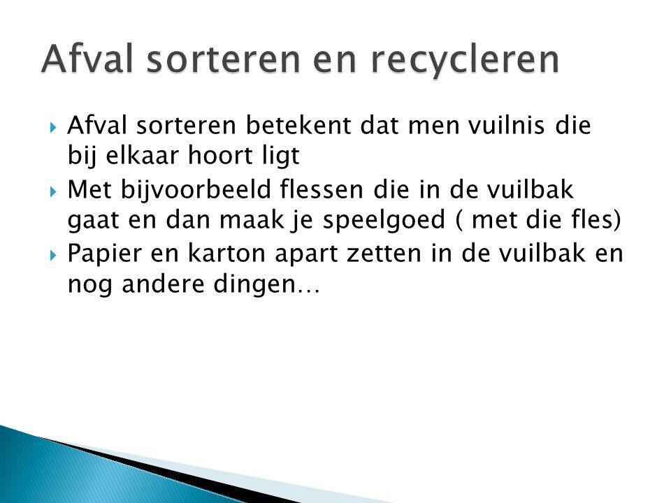  Afval sorteren betekent dat men vuilnis die bij elkaar hoort ligt  Met bijvoorbeeld flessen die in de vuilbak gaat en dan maak je speelgoed ( met d