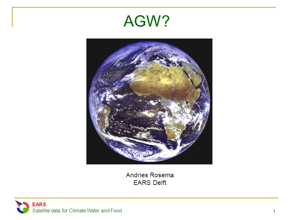EARS Satellite data for Climate Water and Food 1 AGW? Andries Rosema EARS Delft