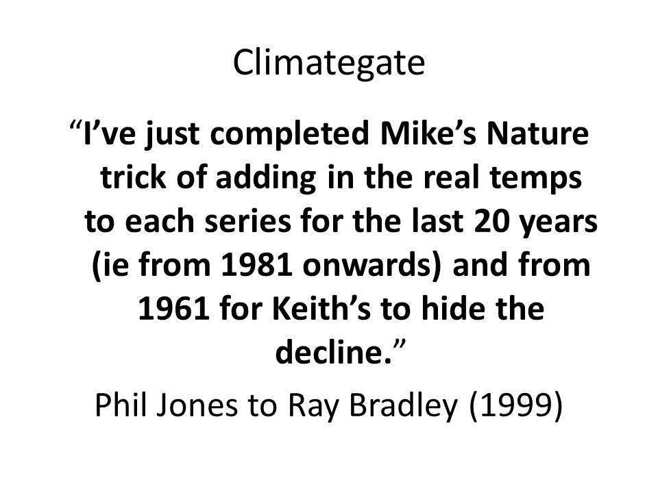 Climategate I've just completed Mike's Nature trick of adding in the real temps to each series for the last 20 years (ie from 1981 onwards) and from 1961 for Keith's to hide the decline. Phil Jones to Ray Bradley (1999)