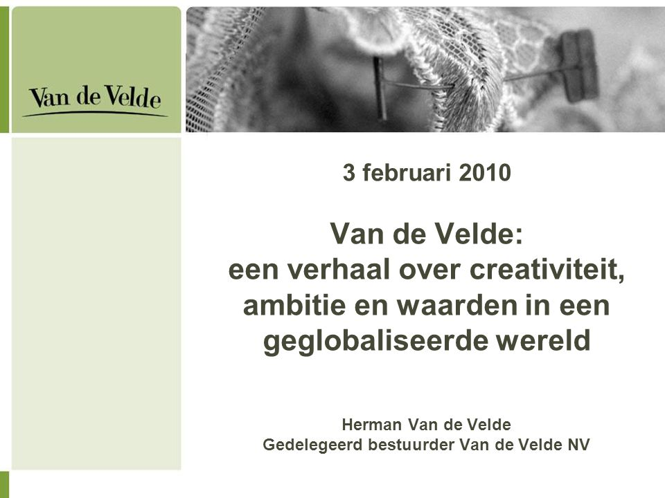 3 februari 2010 Van de Velde: een verhaal over creativiteit, ambitie en waarden in een geglobaliseerde wereld Herman Van de Velde Gedelegeerd bestuurder Van de Velde NV