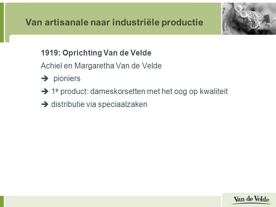 Van artisanale naar industriële productie 1919: Oprichting Van de Velde Achiel en Margaretha Van de Velde  pioniers  1 e product: dameskorsetten met het oog op kwaliteit  distributie via speciaalzaken 2 e generatie:  Uitbreiding productgamma (gebruik van elastische materialen)  Export naar Nederland  Vakmanschap reputatie