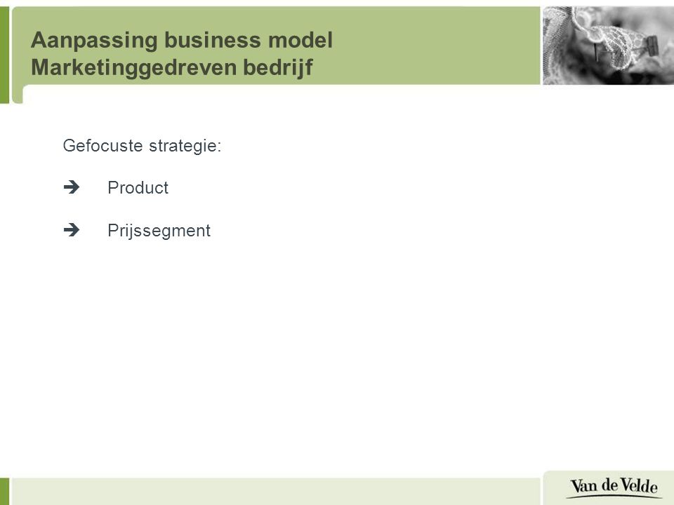 Aanpassing business model Marketinggedreven bedrijf Gefocuste strategie:  Product  Prijssegment