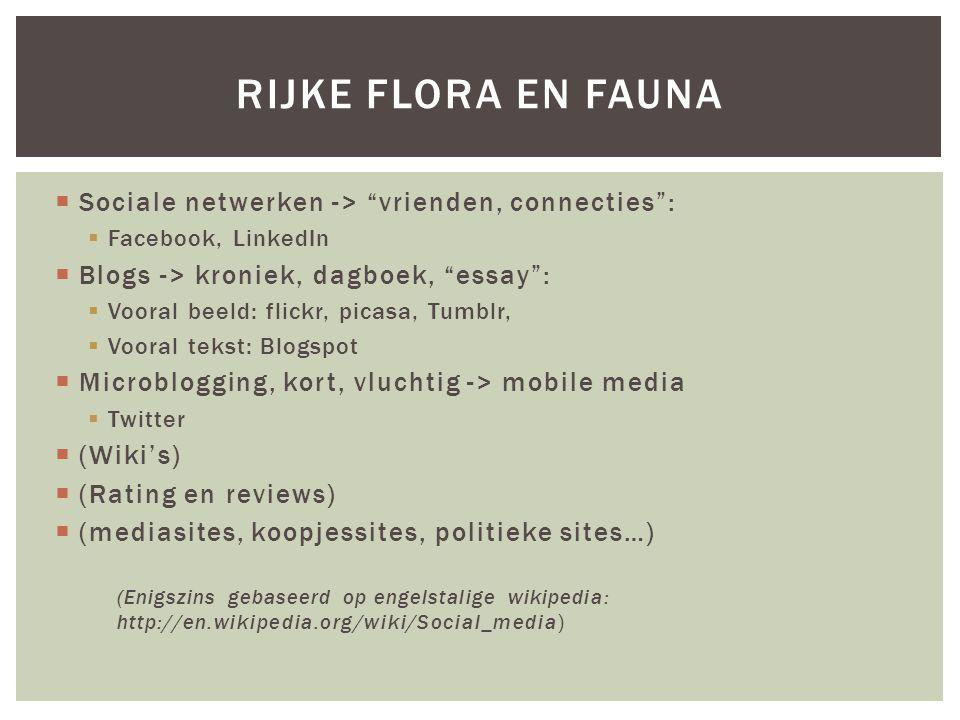  Sociale netwerken -> vrienden, connecties :  Facebook, LinkedIn  Blogs -> kroniek, dagboek, essay :  Vooral beeld: flickr, picasa, Tumblr,  Vooral tekst: Blogspot  Microblogging, kort, vluchtig -> mobile media  Twitter  (Wiki's)  (Rating en reviews)  (mediasites, koopjessites, politieke sites…) (Enigszins gebaseerd op engelstalige wikipedia: http://en.wikipedia.org/wiki/Social_media) RIJKE FLORA EN FAUNA
