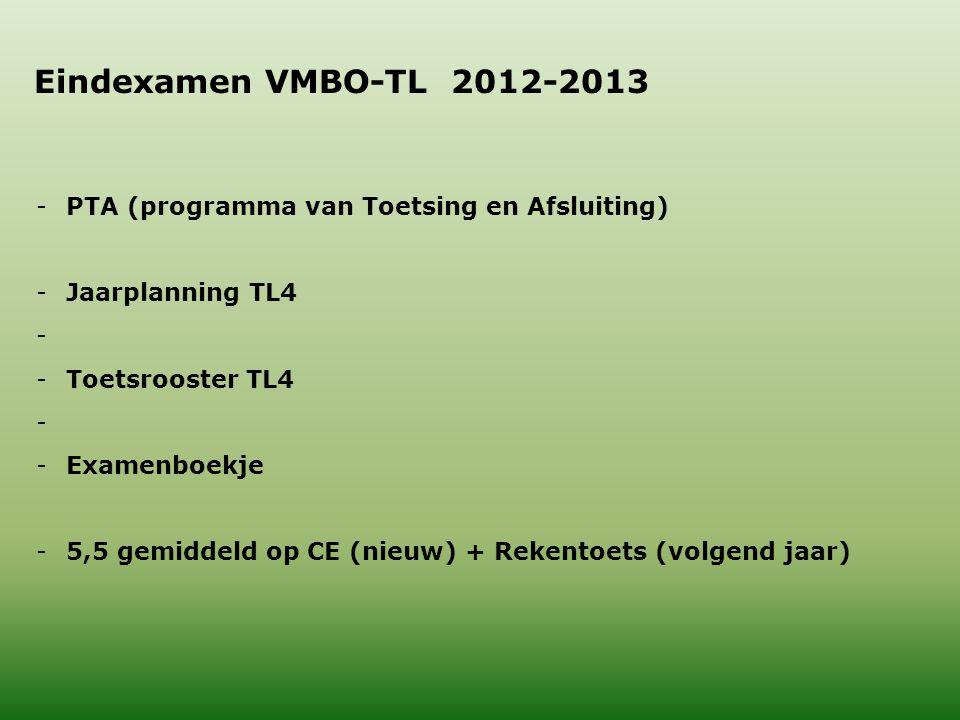 Eindexamen VMBO-TL 2012-2013 -PTA (programma van Toetsing en Afsluiting) -Jaarplanning TL4 - -Toetsrooster TL4 - -Examenboekje -5,5 gemiddeld op CE (nieuw) + Rekentoets (volgend jaar)