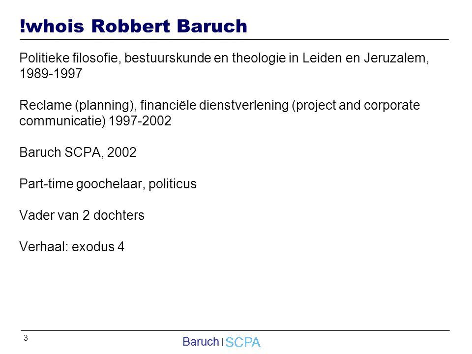3 SCPA Baruch SCPA Baruch !whois Robbert Baruch Politieke filosofie, bestuurskunde en theologie in Leiden en Jeruzalem, 1989-1997 Reclame (planning), financiële dienstverlening (project and corporate communicatie) 1997-2002 Baruch SCPA, 2002 Part-time goochelaar, politicus Vader van 2 dochters Verhaal: exodus 4