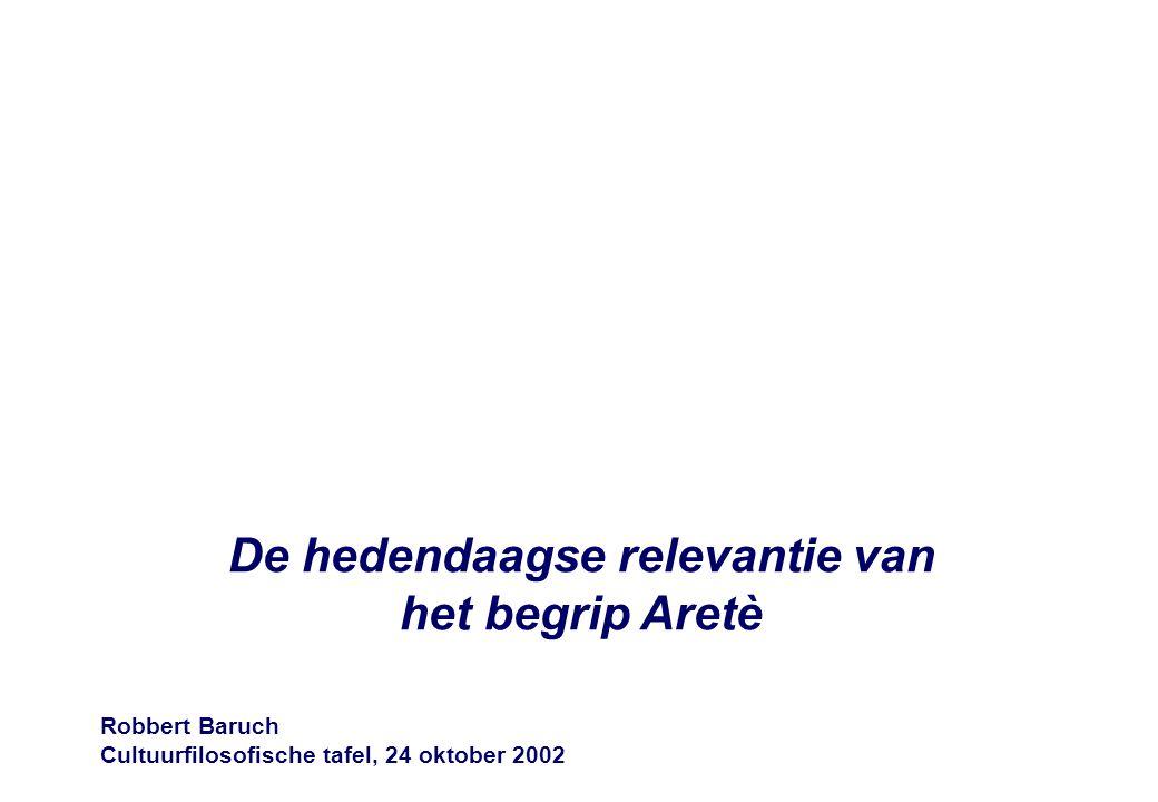 De hedendaagse relevantie van het begrip Aretè Robbert Baruch Cultuurfilosofische tafel, 24 oktober 2002
