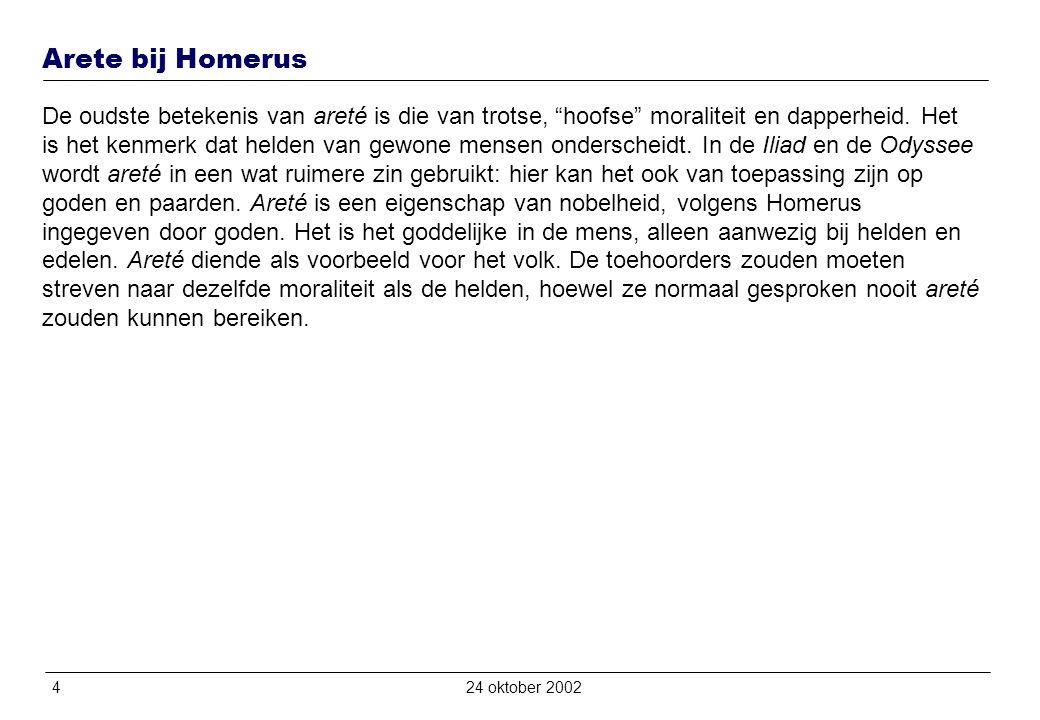 424 oktober 2002 Arete bij Homerus De oudste betekenis van areté is die van trotse, hoofse moraliteit en dapperheid.