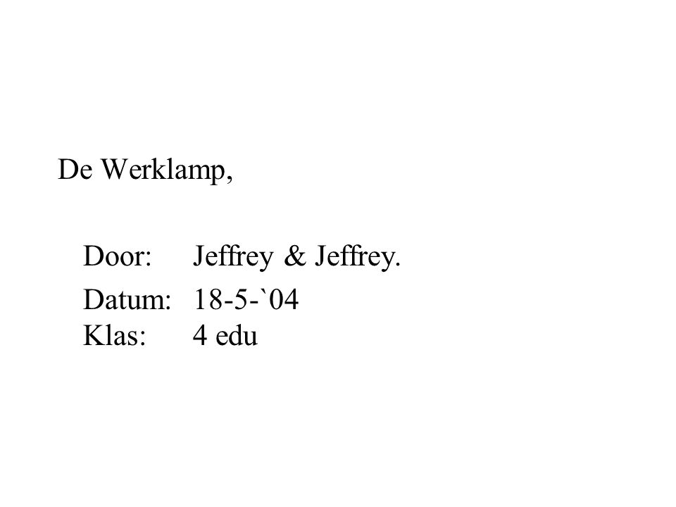 De Werklamp, Door:Jeffrey & Jeffrey. Datum:18-5-`04 Klas:4 edu