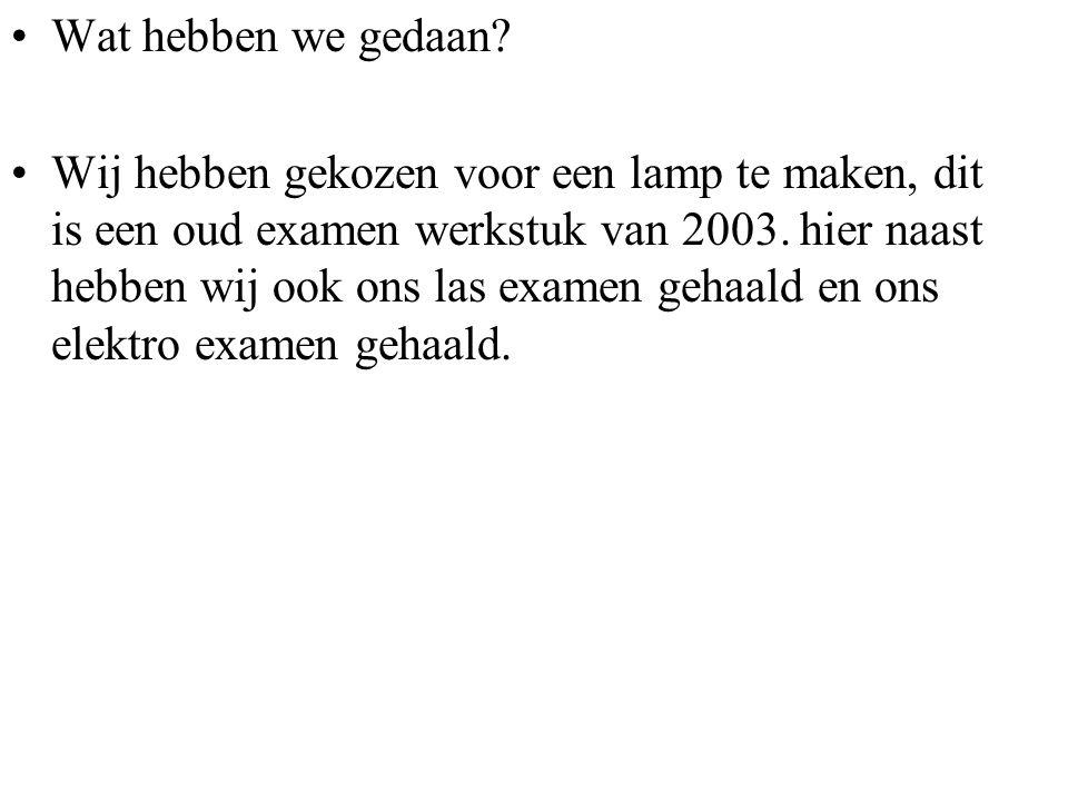 Wat hebben we gedaan? Wij hebben gekozen voor een lamp te maken, dit is een oud examen werkstuk van 2003. hier naast hebben wij ook ons las examen geh