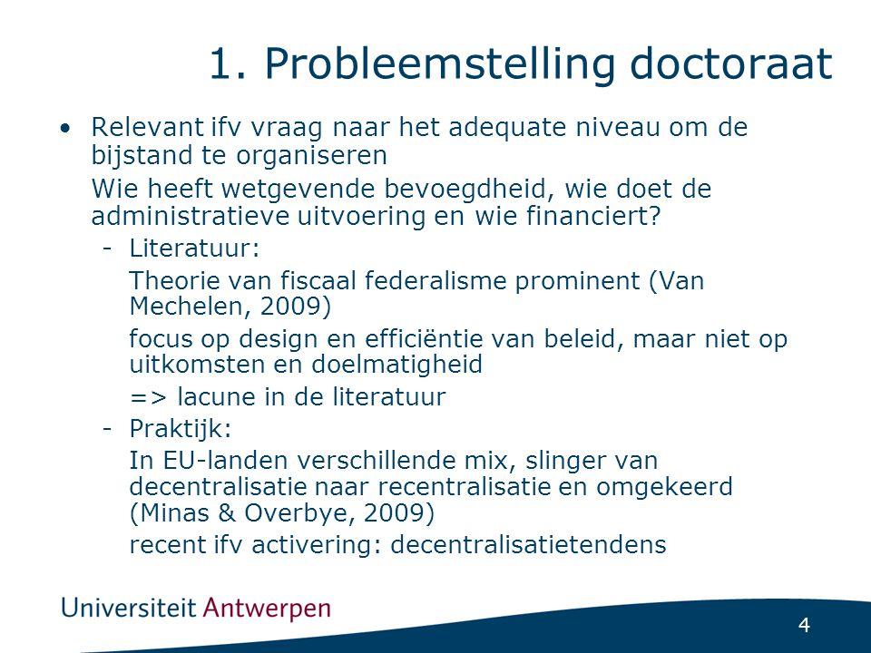4 1. Probleemstelling doctoraat Relevant ifv vraag naar het adequate niveau om de bijstand te organiseren Wie heeft wetgevende bevoegdheid, wie doet d