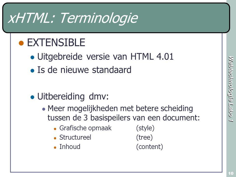 Webtechnologie Labo 1 10 xHTML: Terminologie EXTENSIBLE Uitgebreide versie van HTML 4.01 Is de nieuwe standaard Uitbereiding dmv: Meer mogelijkheden met betere scheiding tussen de 3 basispeilers van een document: Grafische opmaak (style) Structureel (tree) Inhoud(content)