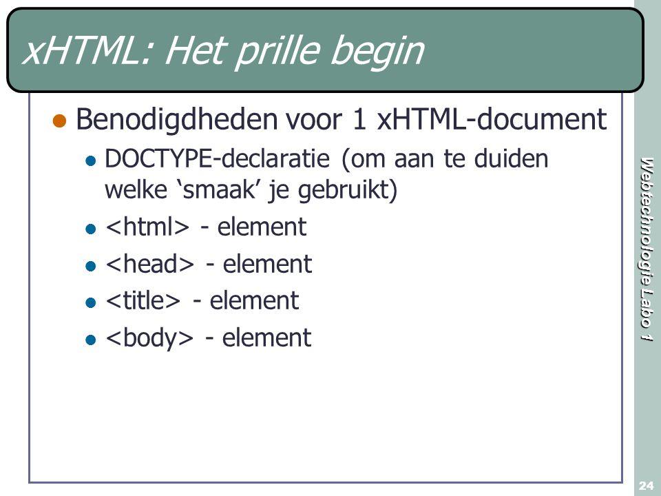 Webtechnologie Labo 1 24 xHTML: Het prille begin Benodigdheden voor 1 xHTML-document DOCTYPE-declaratie (om aan te duiden welke 'smaak' je gebruikt) - element