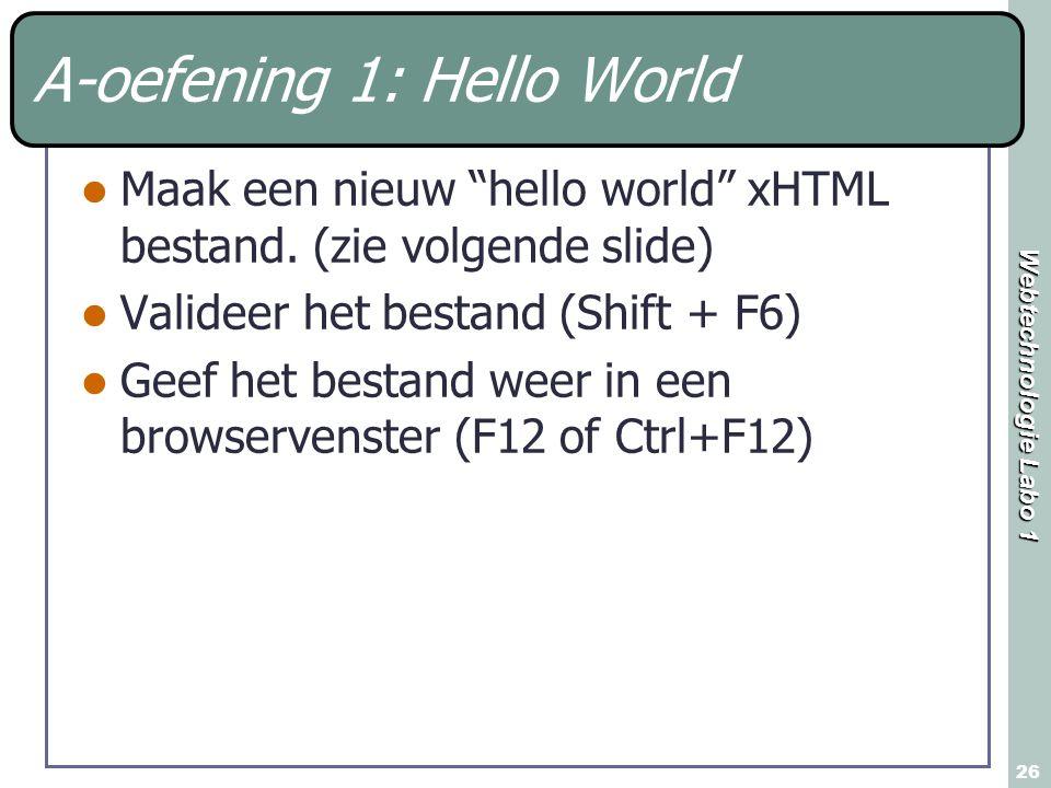 """Webtechnologie Labo 1 26 A-oefening 1: Hello World Maak een nieuw """"hello world"""" xHTML bestand. (zie volgende slide) Valideer het bestand (Shift + F6)"""