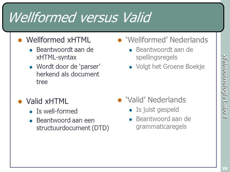 Webtechnologie Labo 1 29 Wellformed versus Valid Wellformed xHTML Beantwoordt aan de xHTML-syntax Wordt door de 'parser' herkend als document tree Valid xHTML Is well-formed Beantwoord aan een structuurdocument (DTD) 'Wellformed' Nederlands Beantwoordt aan de spellingsregels Volgt het Groene Boekje 'Valid' Nederlands Is juist gespeld Beantwoord aan de grammaticaregels