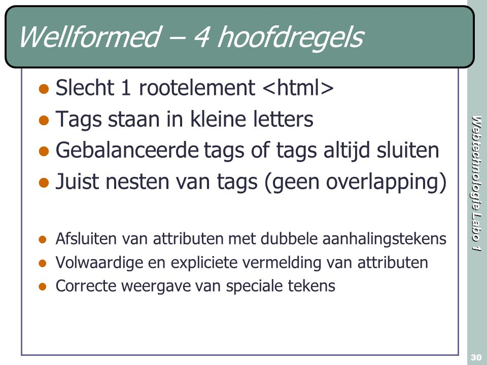 Webtechnologie Labo 1 30 Wellformed – 4 hoofdregels Slecht 1 rootelement Tags staan in kleine letters Gebalanceerde tags of tags altijd sluiten Juist