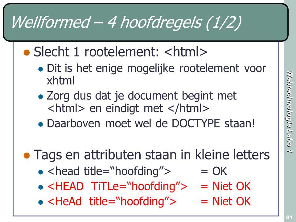 Webtechnologie Labo 1 31 Wellformed – 4 hoofdregels (1/2) Slecht 1 rootelement: Dit is het enige mogelijke rootelement voor xhtml Zorg dus dat je document begint met en eindigt met Daarboven moet wel de DOCTYPE staan.