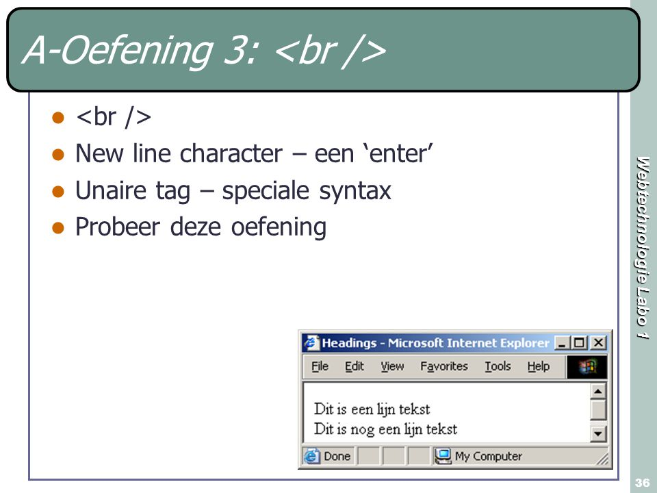 Webtechnologie Labo 1 36 A-Oefening 3: New line character – een 'enter' Unaire tag – speciale syntax Probeer deze oefening