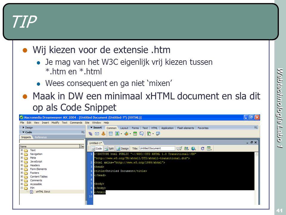 Webtechnologie Labo 1 41 TIP Wij kiezen voor de extensie.htm Je mag van het W3C eigenlijk vrij kiezen tussen *.htm en *.html Wees consequent en ga niet 'mixen' Maak in DW een minimaal xHTML document en sla dit op als Code Snippet