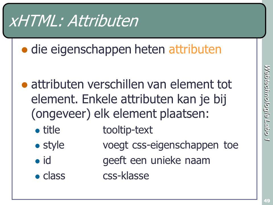 Webtechnologie Labo 1 49 xHTML: Attributen die eigenschappen heten attributen attributen verschillen van element tot element.