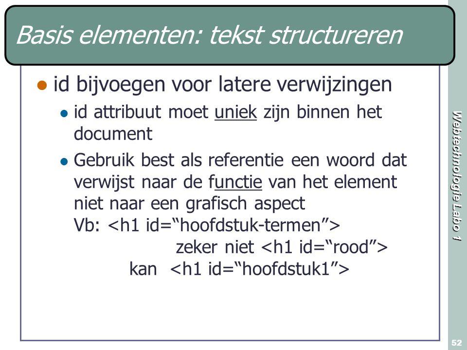 Webtechnologie Labo 1 52 Basis elementen: tekst structureren id bijvoegen voor latere verwijzingen id attribuut moet uniek zijn binnen het document Gebruik best als referentie een woord dat verwijst naar de functie van het element niet naar een grafisch aspect Vb: zeker niet kan