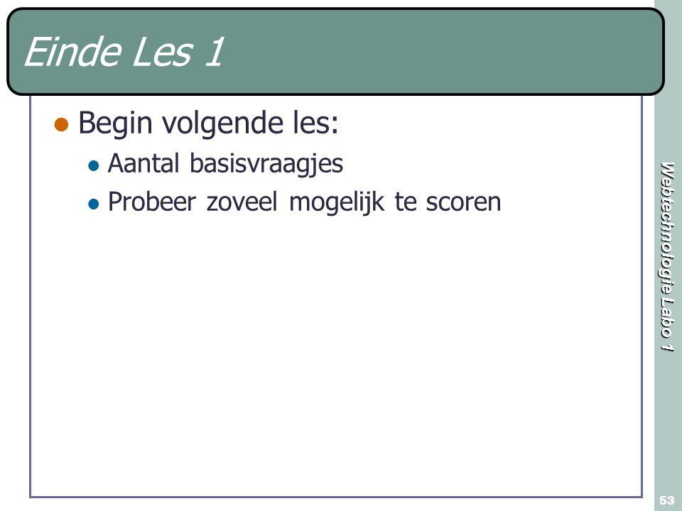Webtechnologie Labo 1 53 Einde Les 1 Begin volgende les: Aantal basisvraagjes Probeer zoveel mogelijk te scoren