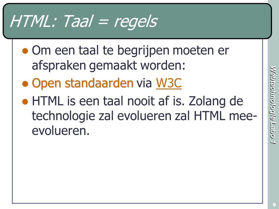 Webtechnologie Labo 1 6 HTML: Taal = regels Om een taal te begrijpen moeten er afspraken gemaakt worden: Open standaarden Open standaarden via W3CW3C HTML is een taal nooit af is.