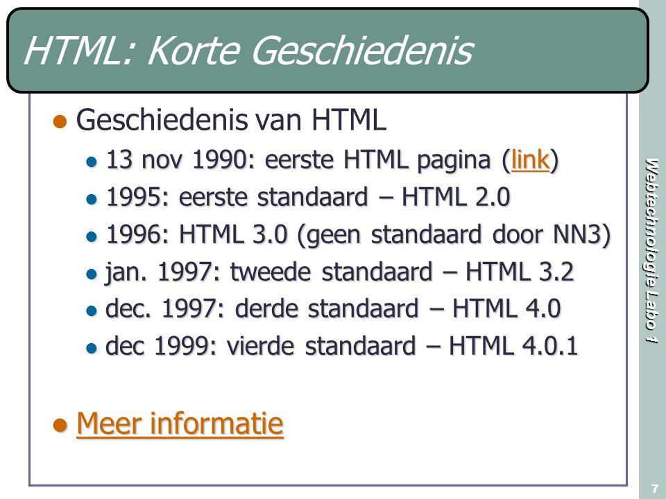 Webtechnologie Labo 1 7 HTML: Korte Geschiedenis Geschiedenis van HTML 13 nov 1990: eerste HTML pagina (link) 13 nov 1990: eerste HTML pagina (link)link 1995: eerste standaard – HTML 2.0 1995: eerste standaard – HTML 2.0 1996: HTML 3.0 (geen standaard door NN3) 1996: HTML 3.0 (geen standaard door NN3) jan.