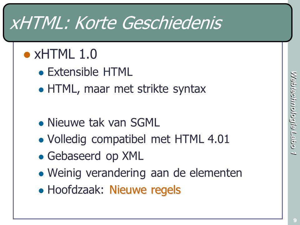 Webtechnologie Labo 1 9 xHTML: Korte Geschiedenis xHTML 1.0 Extensible HTML HTML, maar met strikte syntax Nieuwe tak van SGML Volledig compatibel met HTML 4.01 Gebaseerd op XML Weinig verandering aan de elementen Nieuwe regels Hoofdzaak: Nieuwe regels