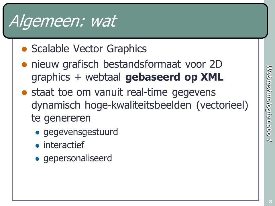 Webtechnologie Labo 1 3 Algemeen: wat Scalable Vector Graphics nieuw grafisch bestandsformaat voor 2D graphics + webtaal gebaseerd op XML staat toe om