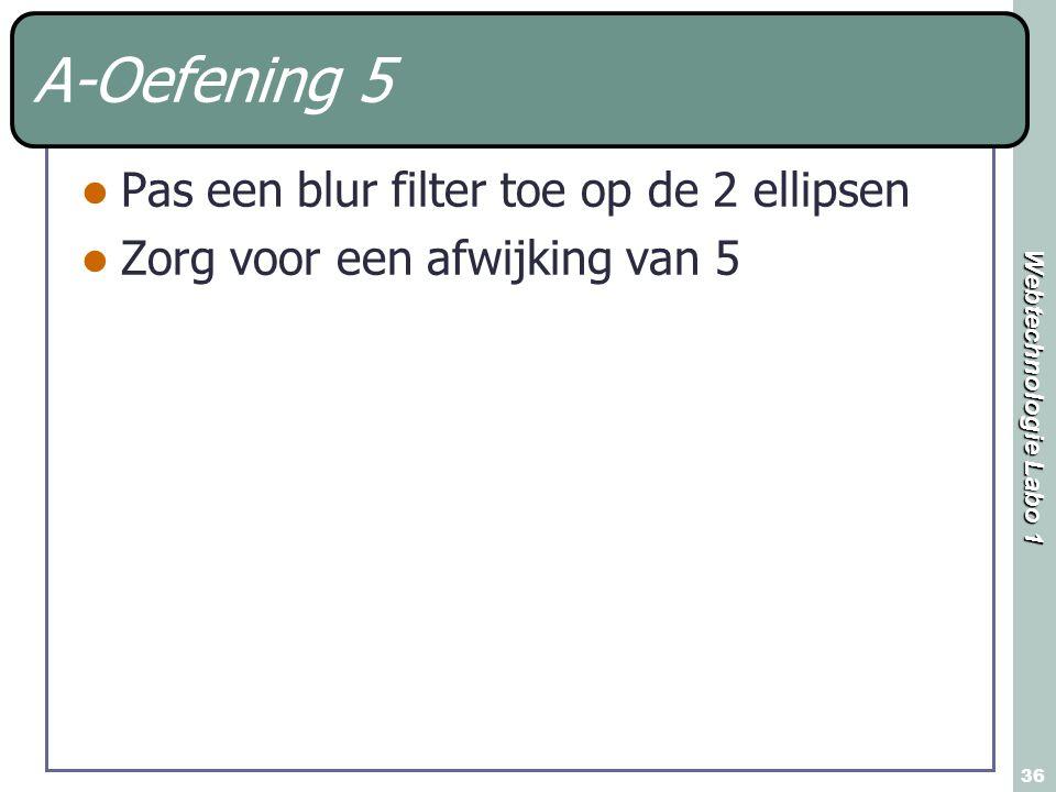 Webtechnologie Labo 1 36 A-Oefening 5 Pas een blur filter toe op de 2 ellipsen Zorg voor een afwijking van 5