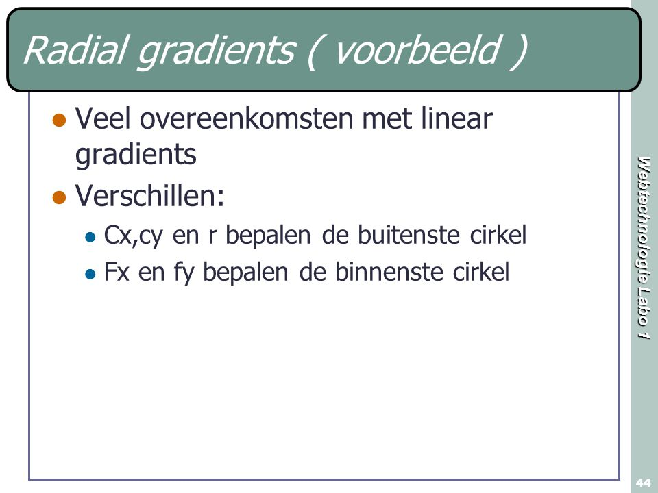 Webtechnologie Labo 1 44 Radial gradients ( voorbeeld ) Veel overeenkomsten met linear gradients Verschillen: Cx,cy en r bepalen de buitenste cirkel F