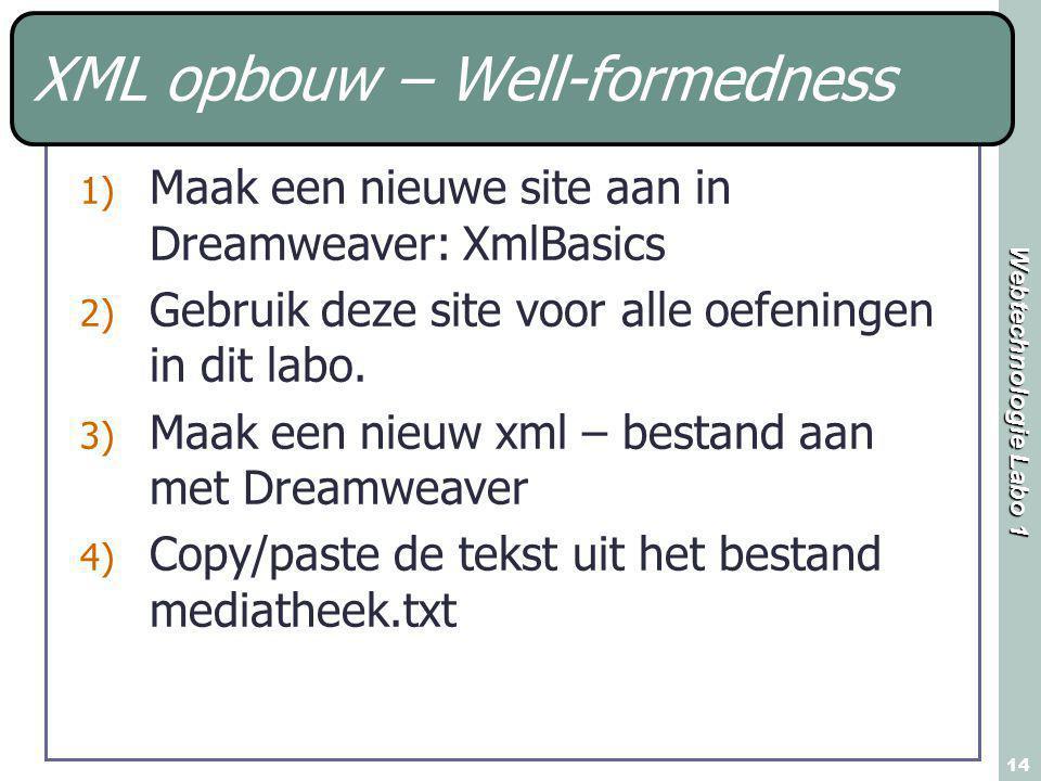 Webtechnologie Labo 1 14 XML opbouw – Well-formedness 1) Maak een nieuwe site aan in Dreamweaver: XmlBasics 2) Gebruik deze site voor alle oefeningen in dit labo.