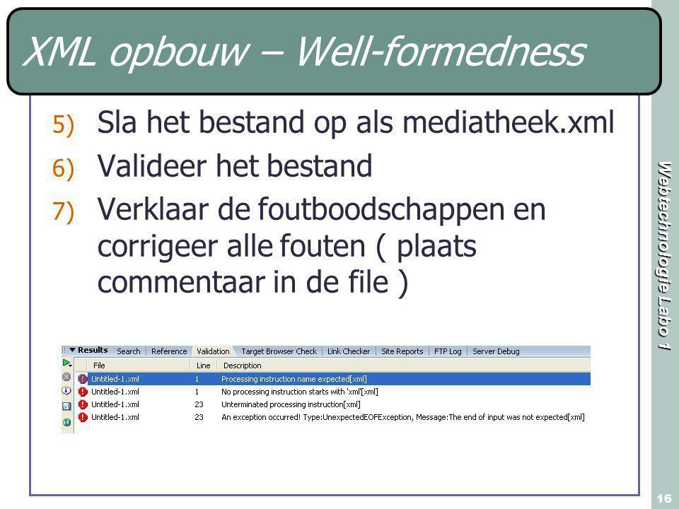 Webtechnologie Labo 1 16 XML opbouw – Well-formedness 5) Sla het bestand op als mediatheek.xml 6) Valideer het bestand 7) Verklaar de foutboodschappen en corrigeer alle fouten ( plaats commentaar in de file )