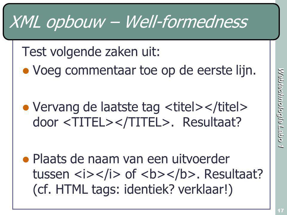 Webtechnologie Labo 1 17 XML opbouw – Well-formedness Test volgende zaken uit: Voeg commentaar toe op de eerste lijn. Vervang de laatste tag door. Res