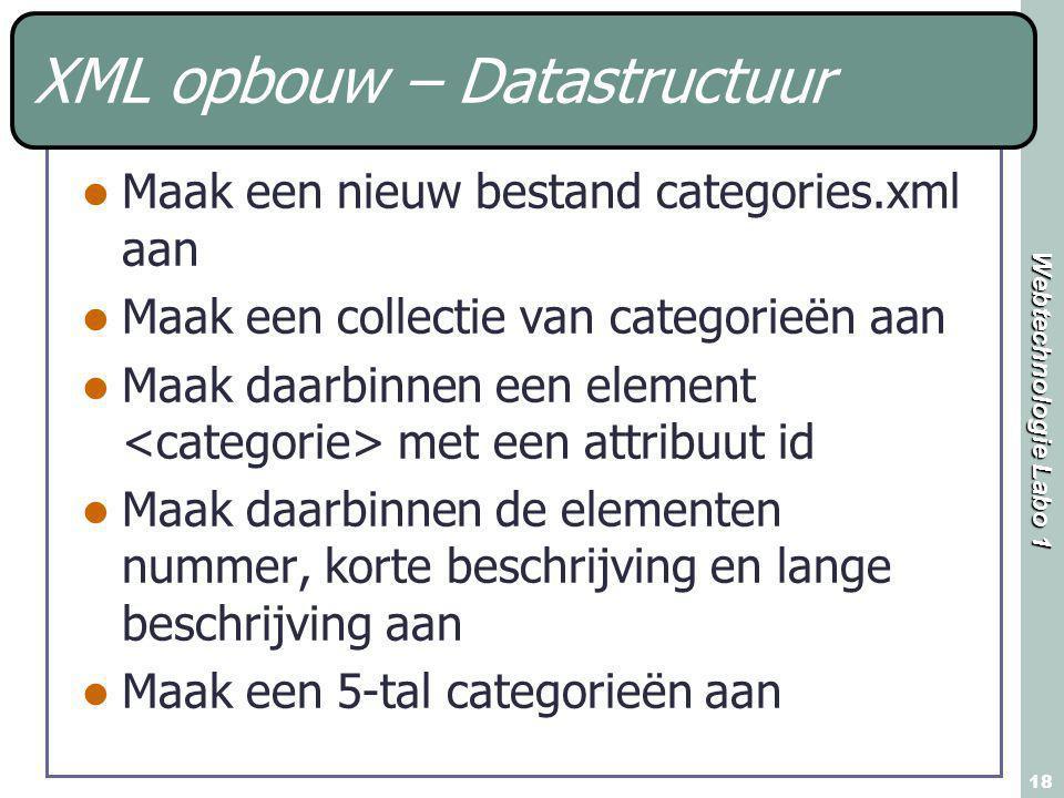 Webtechnologie Labo 1 18 XML opbouw – Datastructuur Maak een nieuw bestand categories.xml aan Maak een collectie van categorieën aan Maak daarbinnen een element met een attribuut id Maak daarbinnen de elementen nummer, korte beschrijving en lange beschrijving aan Maak een 5-tal categorieën aan