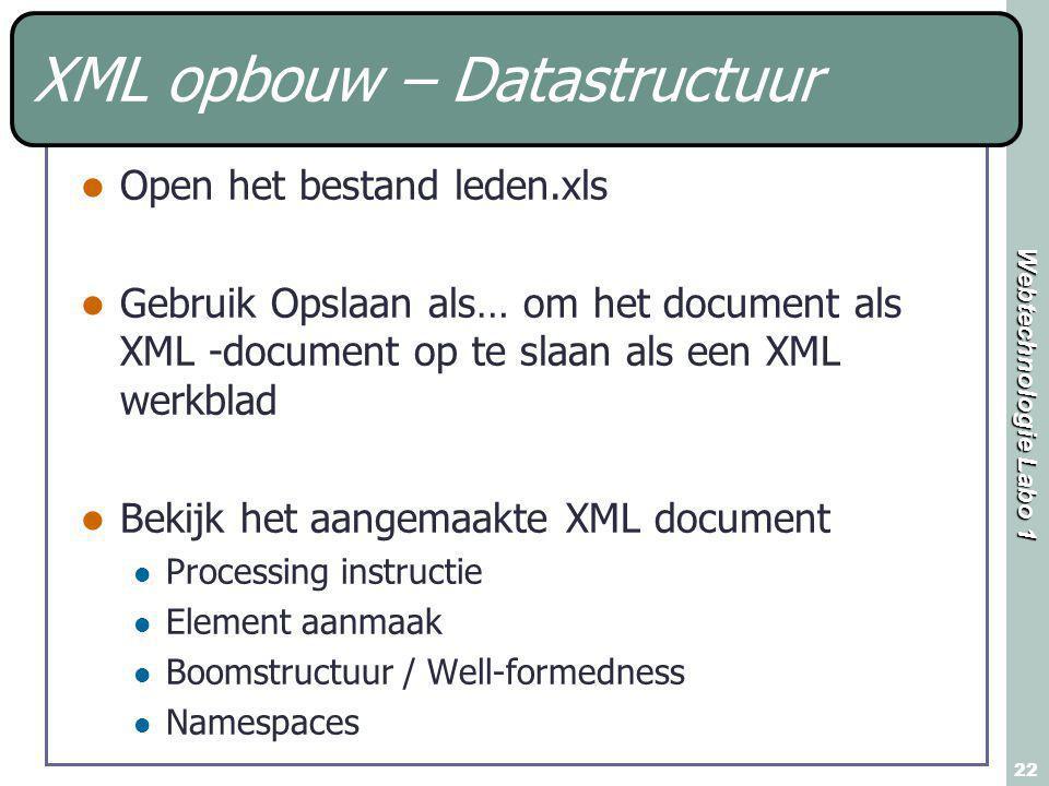 Webtechnologie Labo 1 22 XML opbouw – Datastructuur Open het bestand leden.xls Gebruik Opslaan als… om het document als XML -document op te slaan als een XML werkblad Bekijk het aangemaakte XML document Processing instructie Element aanmaak Boomstructuur / Well-formedness Namespaces