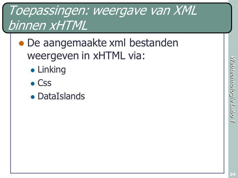 Webtechnologie Labo 1 24 Toepassingen: weergave van XML binnen xHTML De aangemaakte xml bestanden weergeven in xHTML via: Linking Css DataIslands
